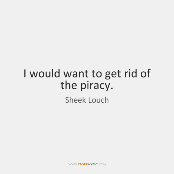 I would want to get rid of the piracy.