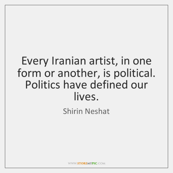 Every Iranian artist, in one form or another, is political. Politics have ...