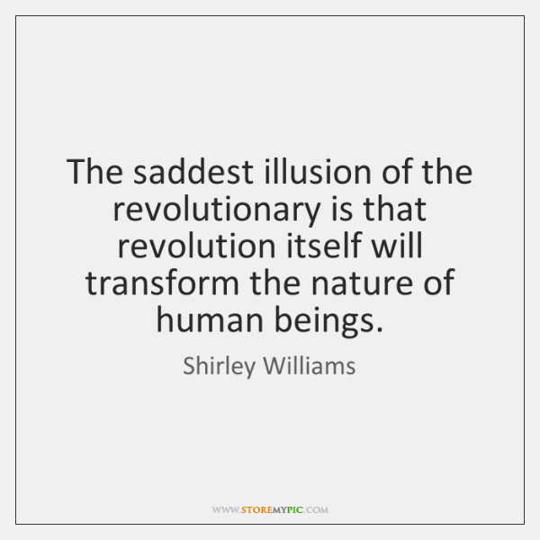 The saddest illusion of the revolutionary is that revolution itself will transform ...