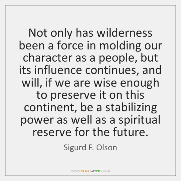 Not only has wilderness been a force in molding our character as ...