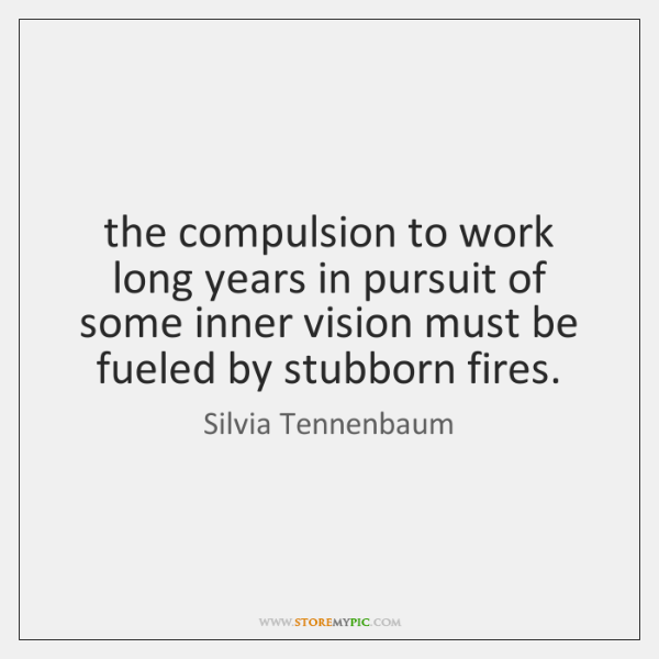 the compulsion to work long years in pursuit of some inner vision ...