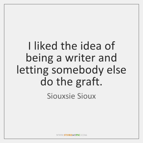 I liked the idea of being a writer and letting somebody else ...