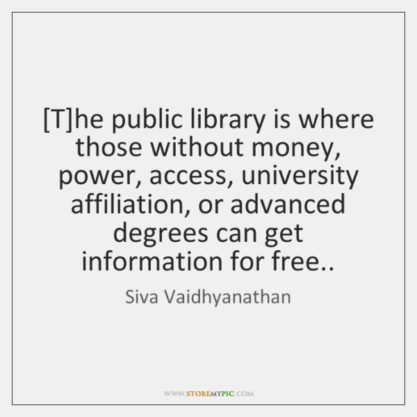 [T]he public library is where those without money, power, access, university ...