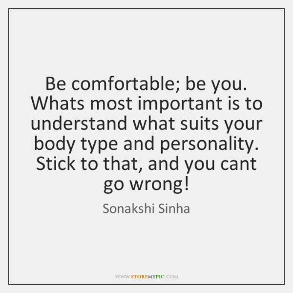 Be comfortable; be you. Whats most important is to understand what suits ...