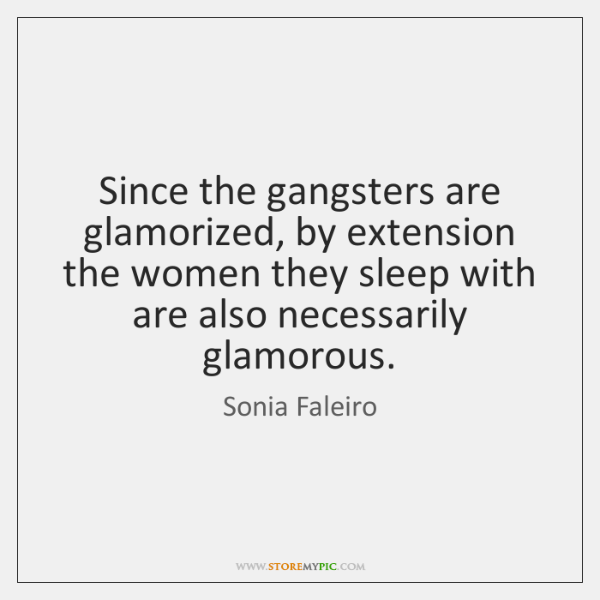 Since the gangsters are glamorized, by extension the women they sleep with ...