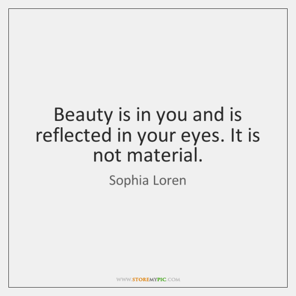 Beauty is in you and is reflected in your eyes. It is ...