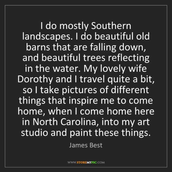 James Best: I do mostly Southern landscapes. I do beautiful old barns...
