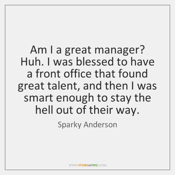 Am I a great manager? Huh. I was blessed to have a ...