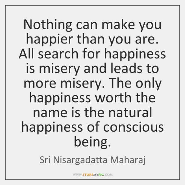 Nothing can make you happier than you are. All search for happiness ...