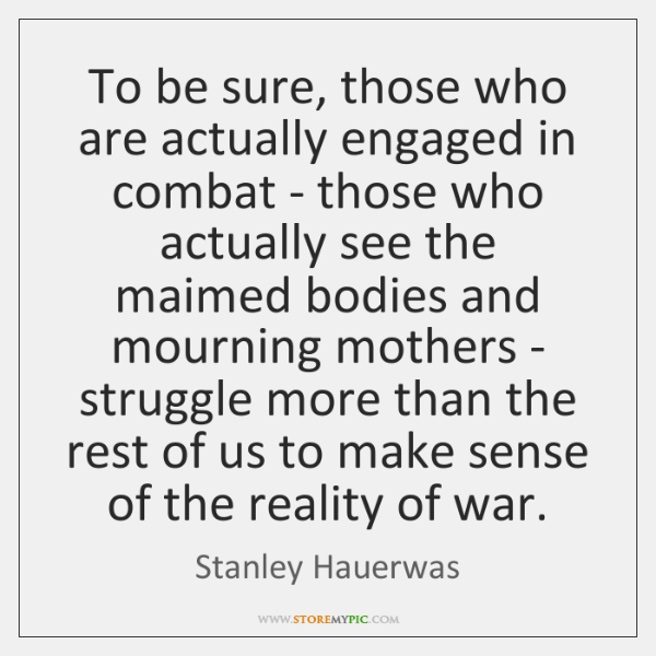 To be sure, those who are actually engaged in combat - those ...