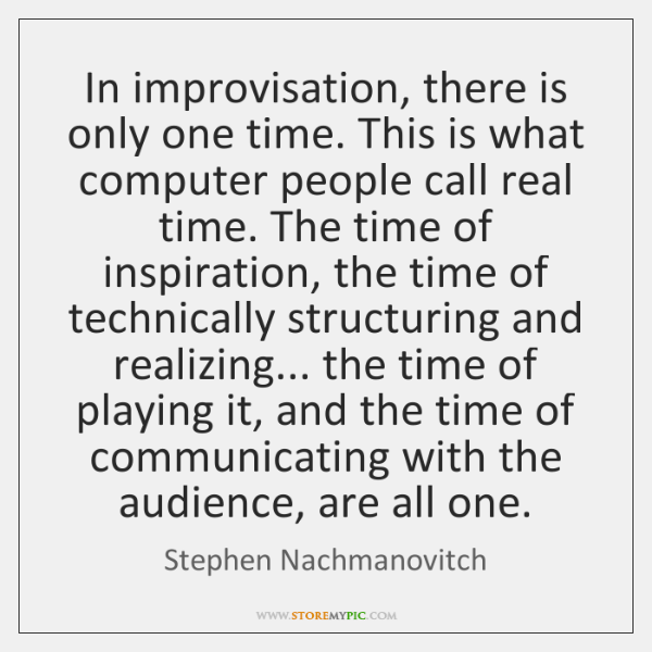 In improvisation, there is only one time. This is what computer people ...