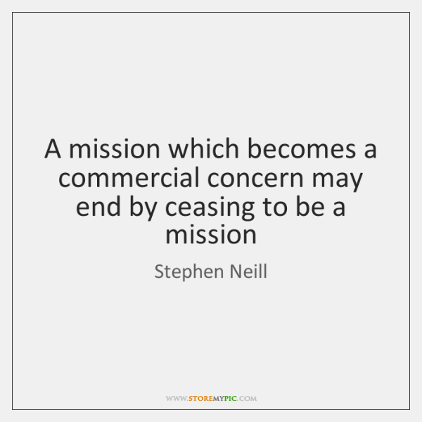 A mission which becomes a commercial concern may end by ceasing to ...
