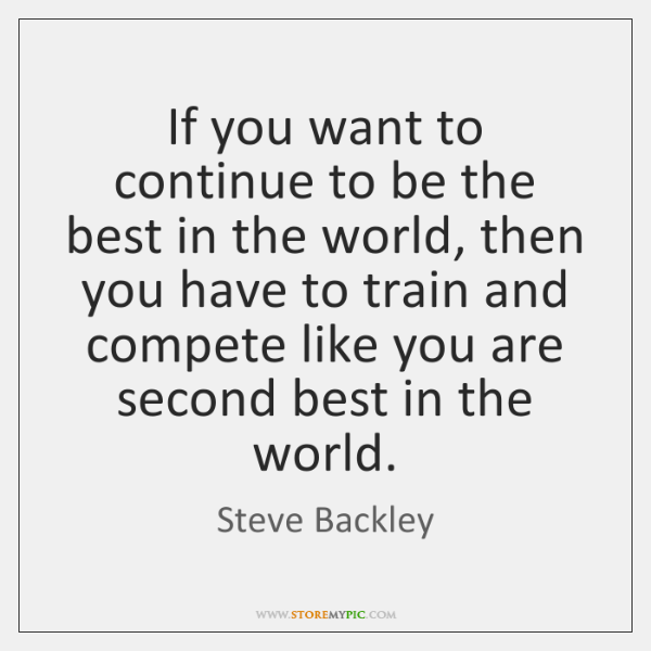 If you want to continue to be the best in the world, ...