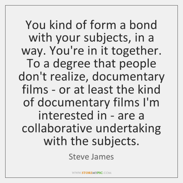 You kind of form a bond with your subjects, in a way. ...