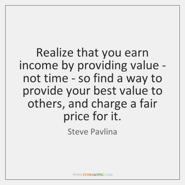 Realize that you earn income by providing value - not time - ...