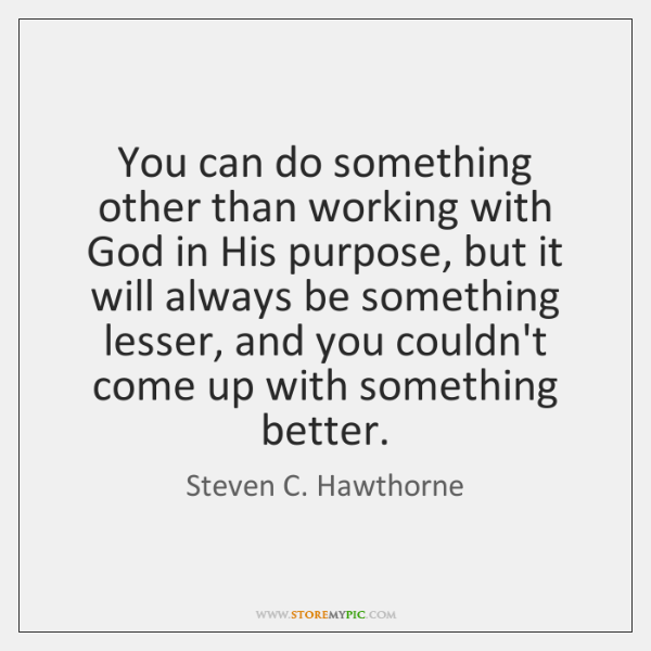 You can do something other than working with God in His purpose, ...