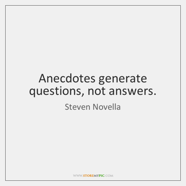 Anecdotes generate questions, not answers.