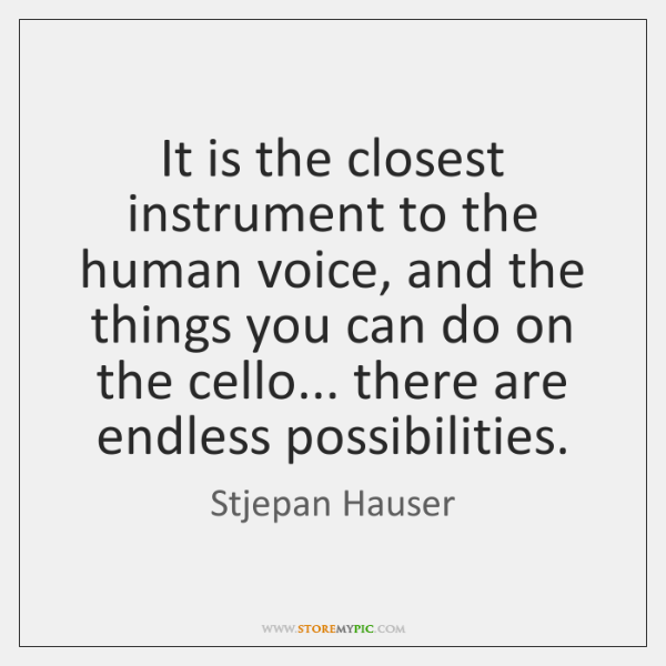 It is the closest instrument to the human voice, and the things ...