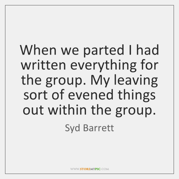 When we parted I had written everything for the group. My leaving ...