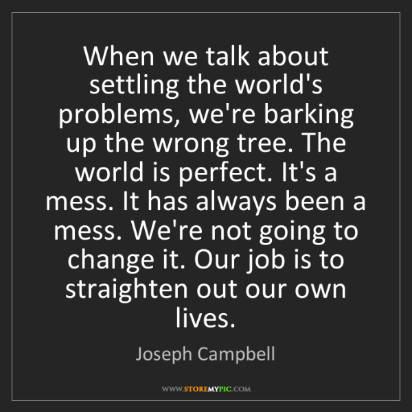 Joseph Campbell: When we talk about settling the world's problems, we're...