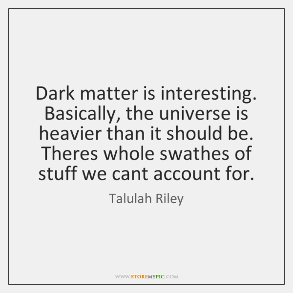 Dark matter is interesting. Basically, the universe is heavier than it should ...