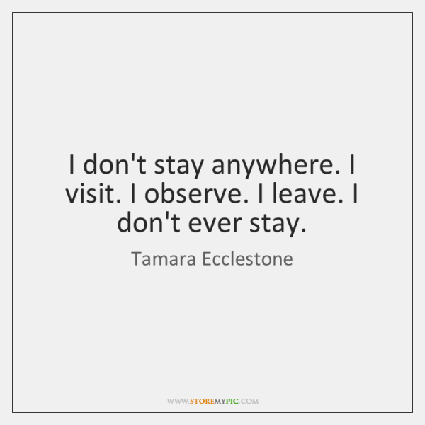 I don't stay anywhere. I visit. I observe. I leave. I don't ...