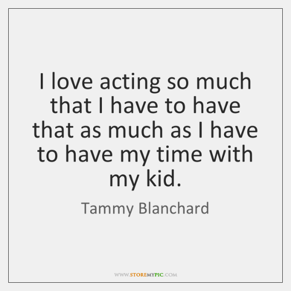 I love acting so much that I have to have that as ...