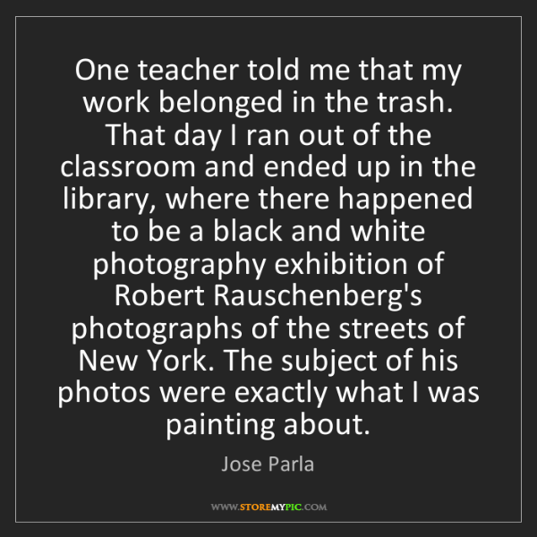Jose Parla: One teacher told me that my work belonged in the trash....