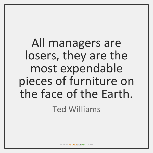 All managers are losers, they are the most expendable pieces of furniture ...