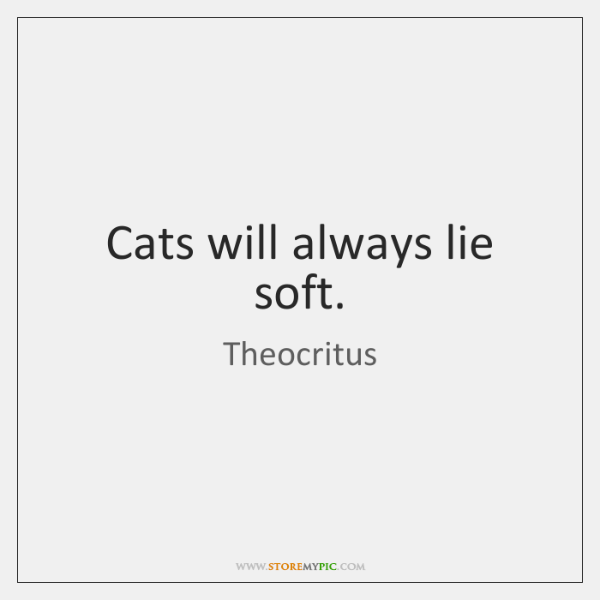 Cats will always lie soft.