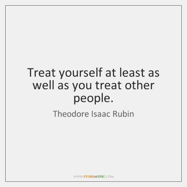 Treat yourself at least as well as you treat other people.