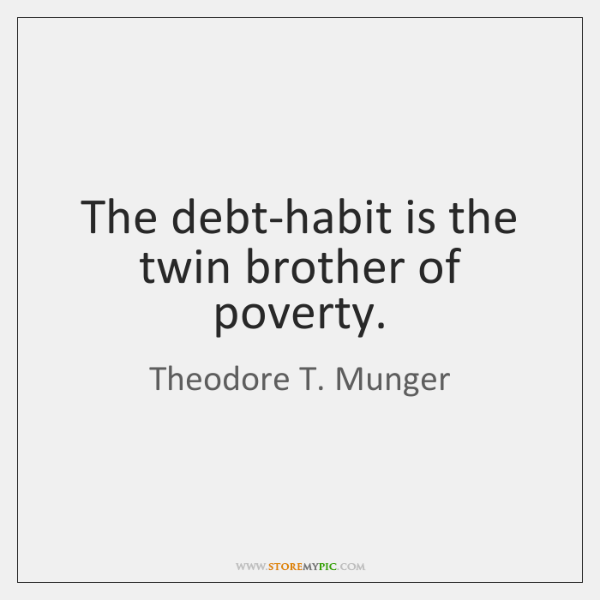 The debt-habit is the twin brother of poverty.