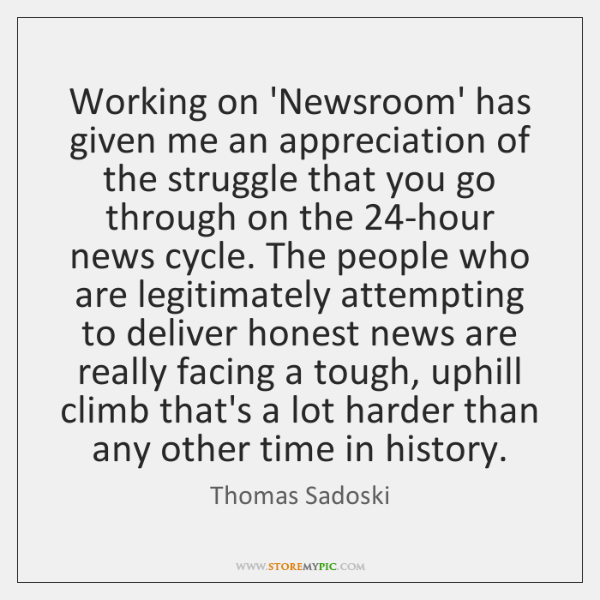 Working on 'Newsroom' has given me an appreciation of the struggle that ...
