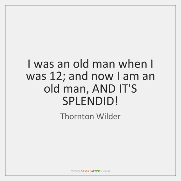 I was an old man when I was 12; and now I am ...