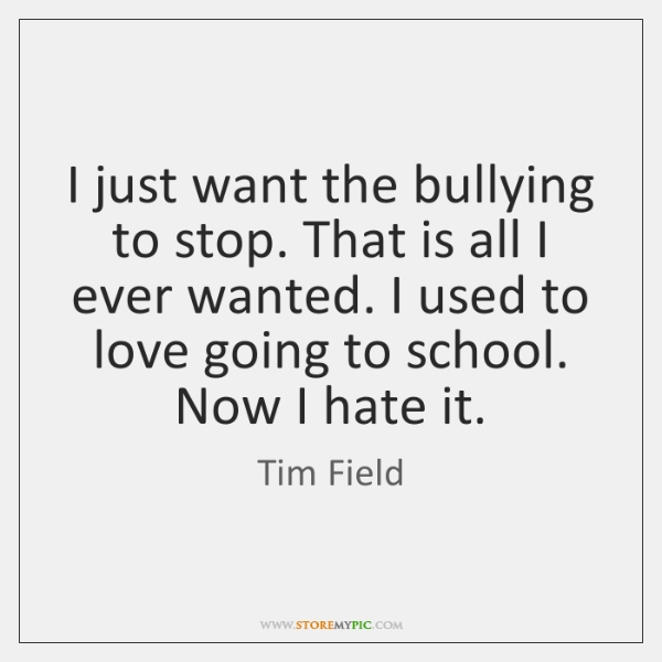 I just want the bullying to stop. That is all I ever ...