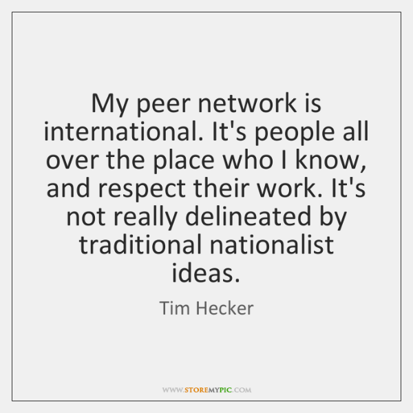 My peer network is international. It's people all over the place who ...