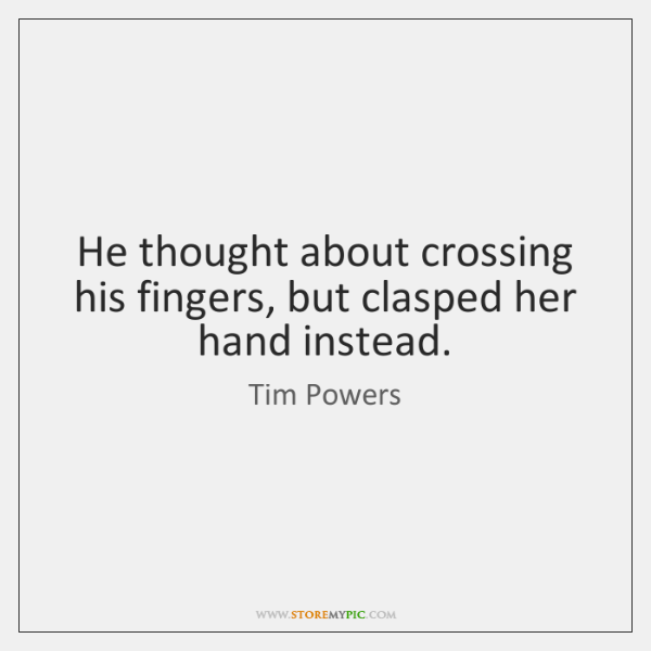 He thought about crossing his fingers, but clasped her hand instead.