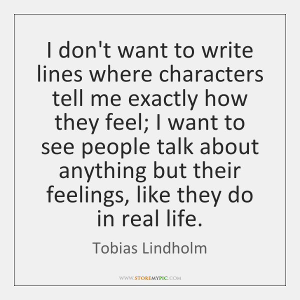 I don't want to write lines where characters tell me exactly how ...