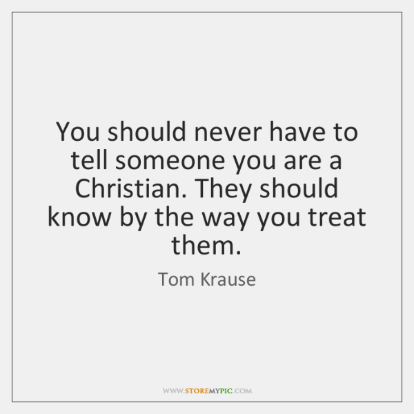 You should never have to tell someone you are a Christian. They ...