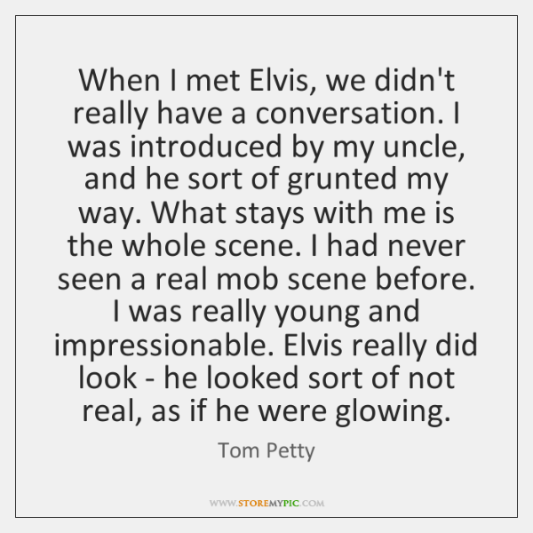 When I met Elvis, we didn't really have a conversation. I was ...