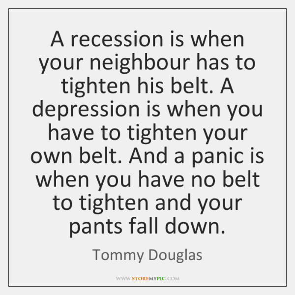 A recession is when your neighbour has to tighten his belt. A ...