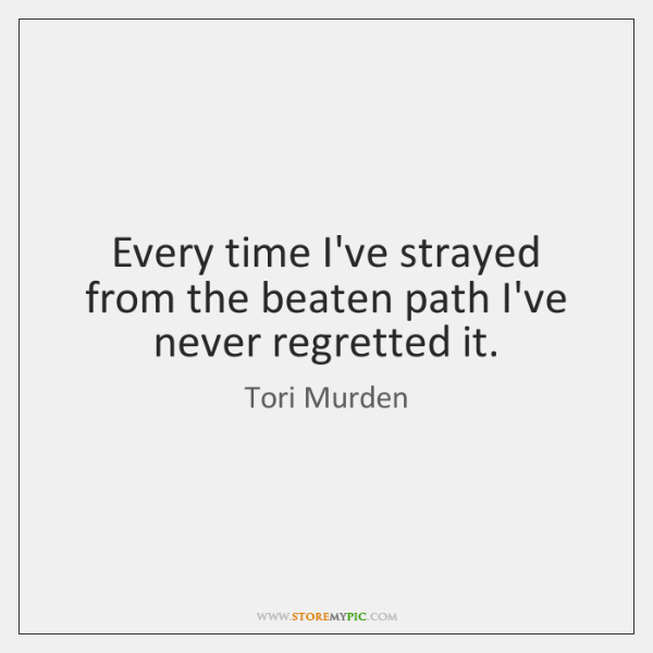 Every time I've strayed from the beaten path I've never regretted it.