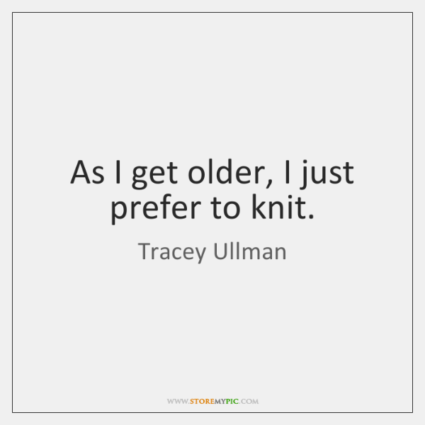 As I get older, I just prefer to knit.