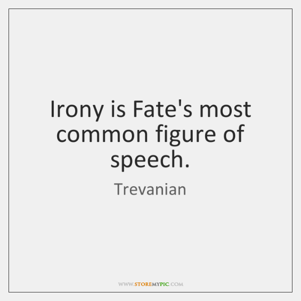 Irony is Fate's most common figure of speech.