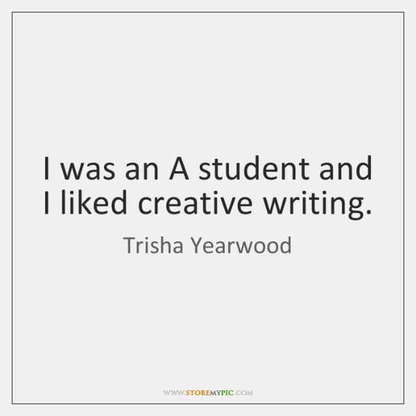 I was an A student and I liked creative writing.
