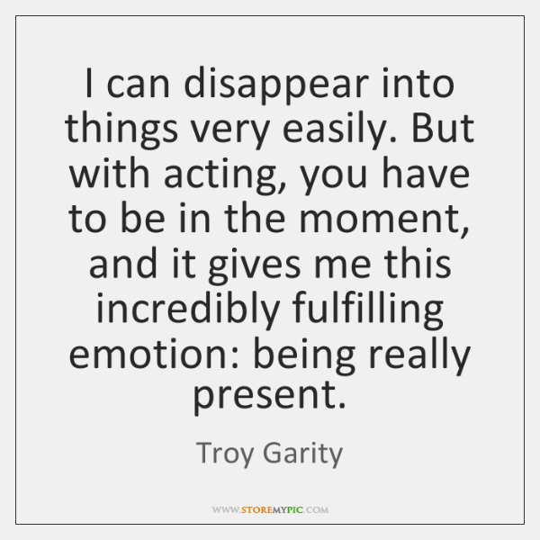 I can disappear into things very easily. But with acting, you have ...