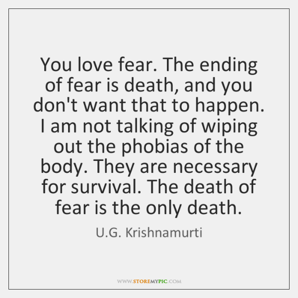 You love fear. The ending of fear is death, and you don't ...