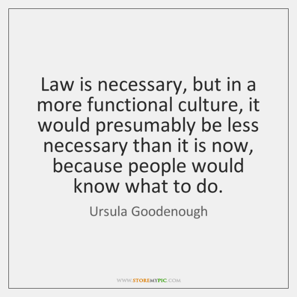 Law is necessary, but in a more functional culture, it would presumably ...