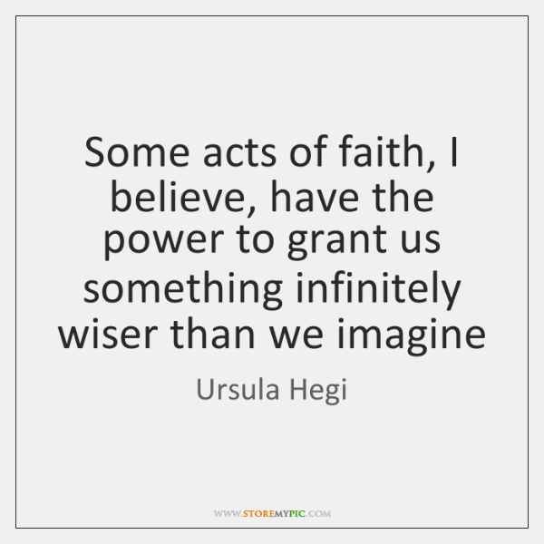 Some acts of faith, I believe, have the power to grant us ...