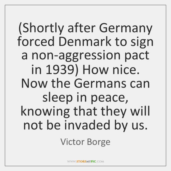 (Shortly after Germany forced Denmark to sign a non-aggression pact in 1939) How ...